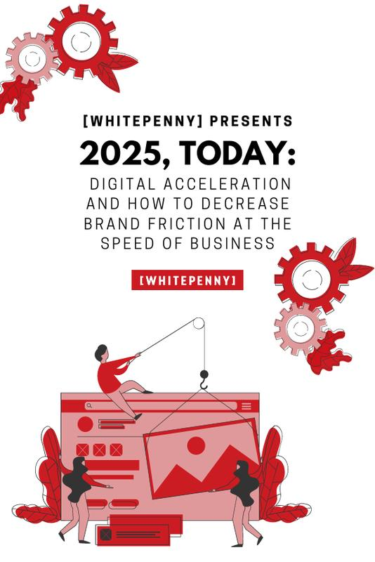 2025, Today: Digital acceleration and how to decrease brand friction at the speed of business