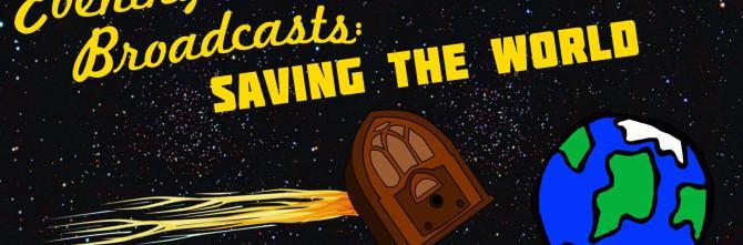 Evening Broadcasts:  Saving the World